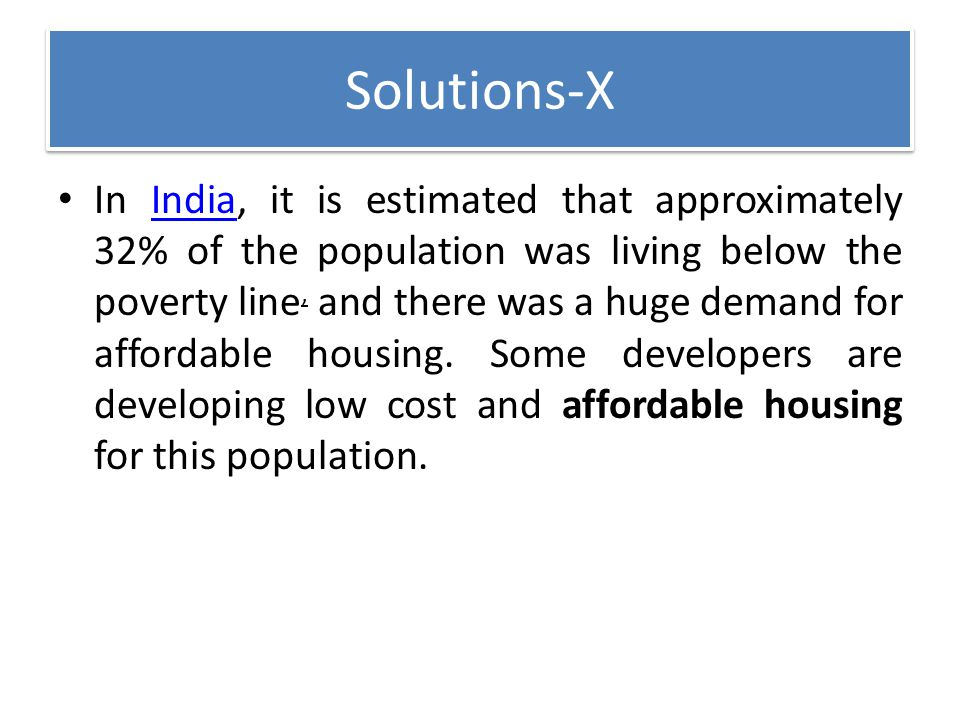 Solutions-X In India, it is estimated that approximately 32% of the population was living below the poverty line, and there was a huge demand for affo