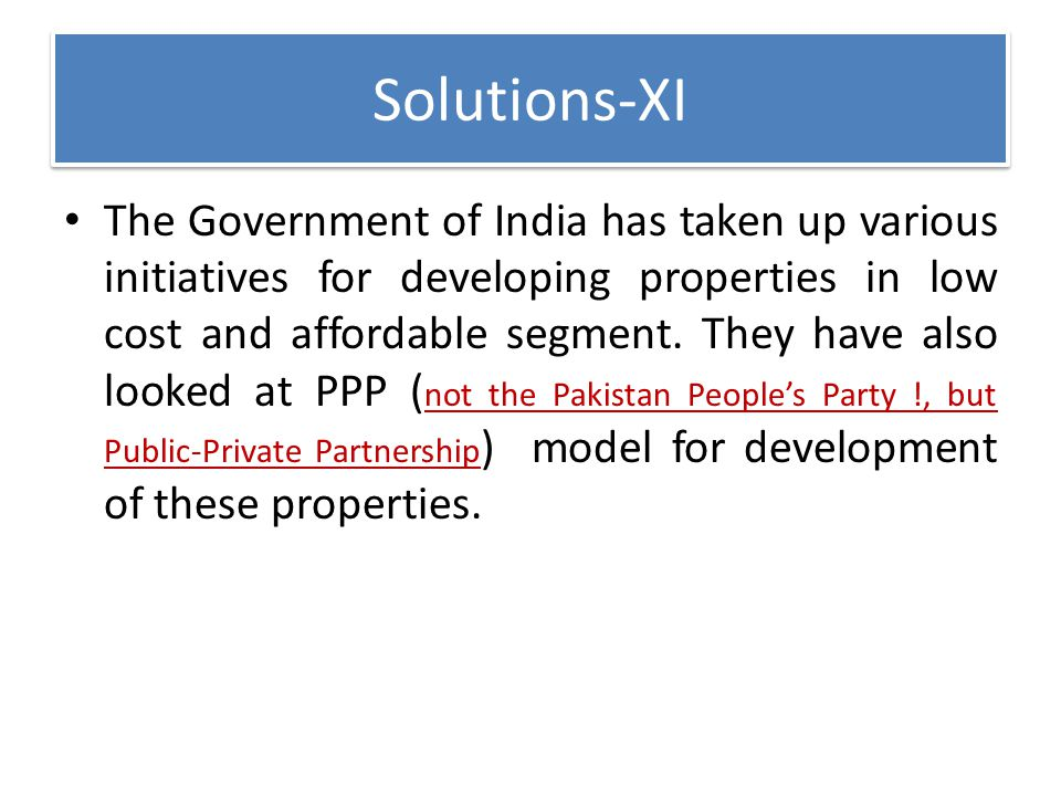 Solutions-XI The Government of India has taken up various initiatives for developing properties in low cost and affordable segment. They have also loo