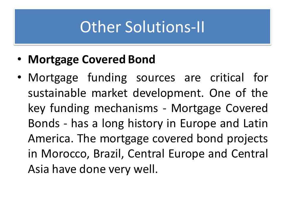 Other Solutions-II Mortgage Covered Bond Mortgage funding sources are critical for sustainable market development. One of the key funding mechanisms -