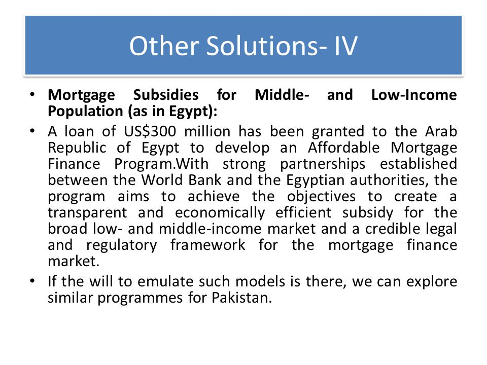 Other Solutions- IV Mortgage Subsidies for Middle- and Low-Income Population (as in Egypt): A loan of US$300 million has been granted to the Arab Repu