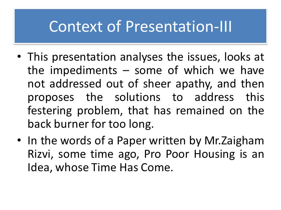 Context of Presentation-III This presentation analyses the issues, looks at the impediments – some of which we have not addressed out of sheer apathy,