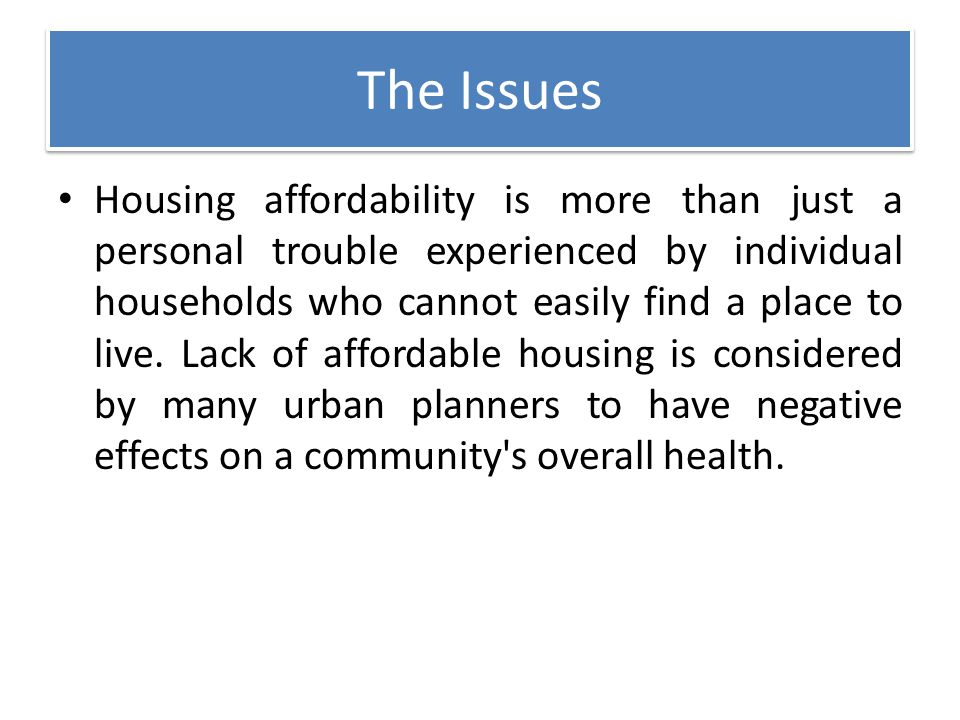 The Issues Housing affordability is more than just a personal trouble experienced by individual households who cannot easily find a place to live. Lac