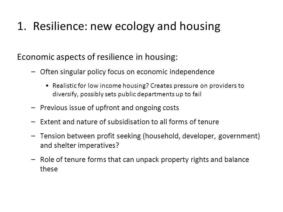 Economic aspects of resilience in housing: –Often singular policy focus on economic independence Realistic for low income housing? Creates pressure on