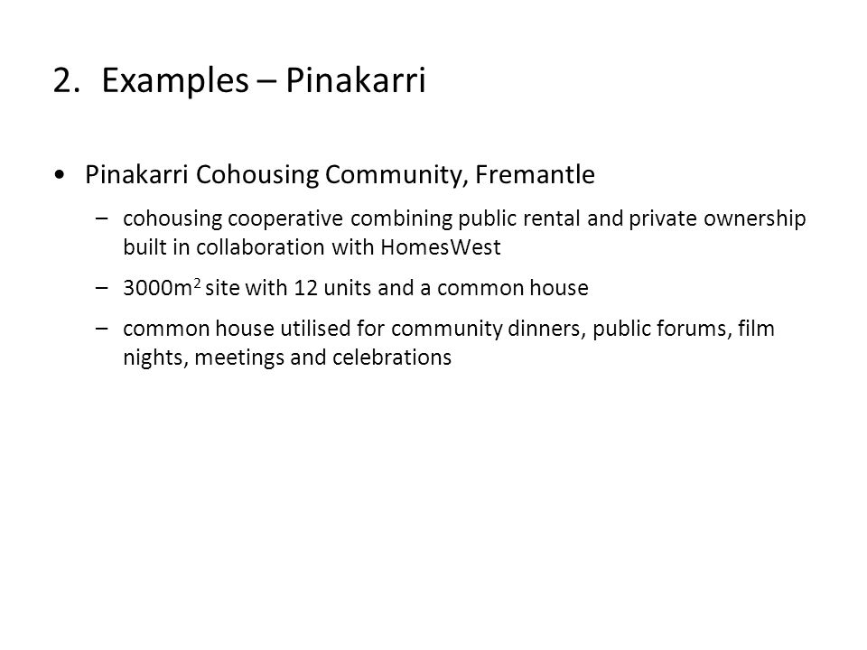 Pinakarri Cohousing Community, Fremantle –cohousing cooperative combining public rental and private ownership built in collaboration with HomesWest –3000m 2 site with 12 units and a common house –common house utilised for community dinners, public forums, film nights, meetings and celebrations 2.Examples – Pinakarri