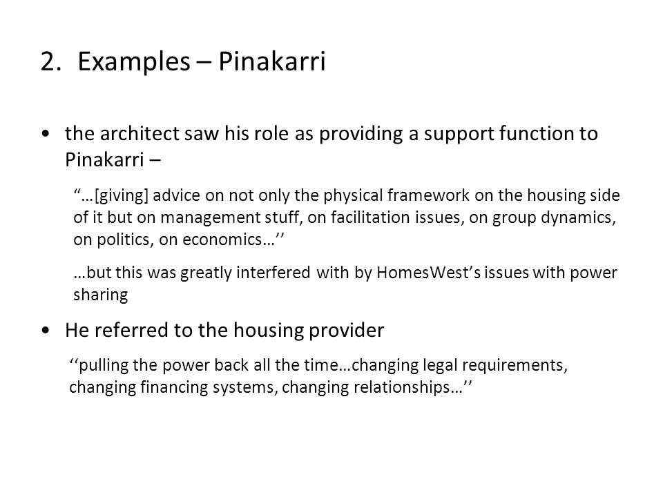 the architect saw his role as providing a support function to Pinakarri – …[giving] advice on not only the physical framework on the housing side of it but on management stuff, on facilitation issues, on group dynamics, on politics, on economics… …but this was greatly interfered with by HomesWests issues with power sharing He referred to the housing provider pulling the power back all the time…changing legal requirements, changing financing systems, changing relationships… 2.Examples – Pinakarri