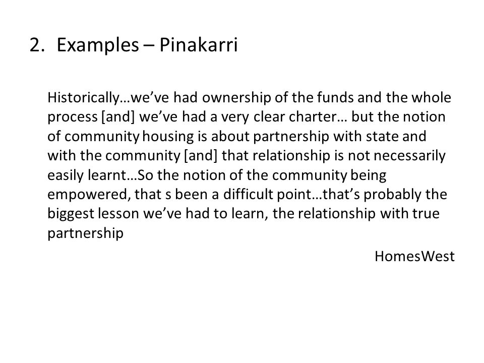 Historically…weve had ownership of the funds and the whole process [and] weve had a very clear charter… but the notion of community housing is about partnership with state and with the community [and] that relationship is not necessarily easily learnt…So the notion of the community being empowered, that s been a difficult point…thats probably the biggest lesson weve had to learn, the relationship with true partnership HomesWest 2.Examples – Pinakarri