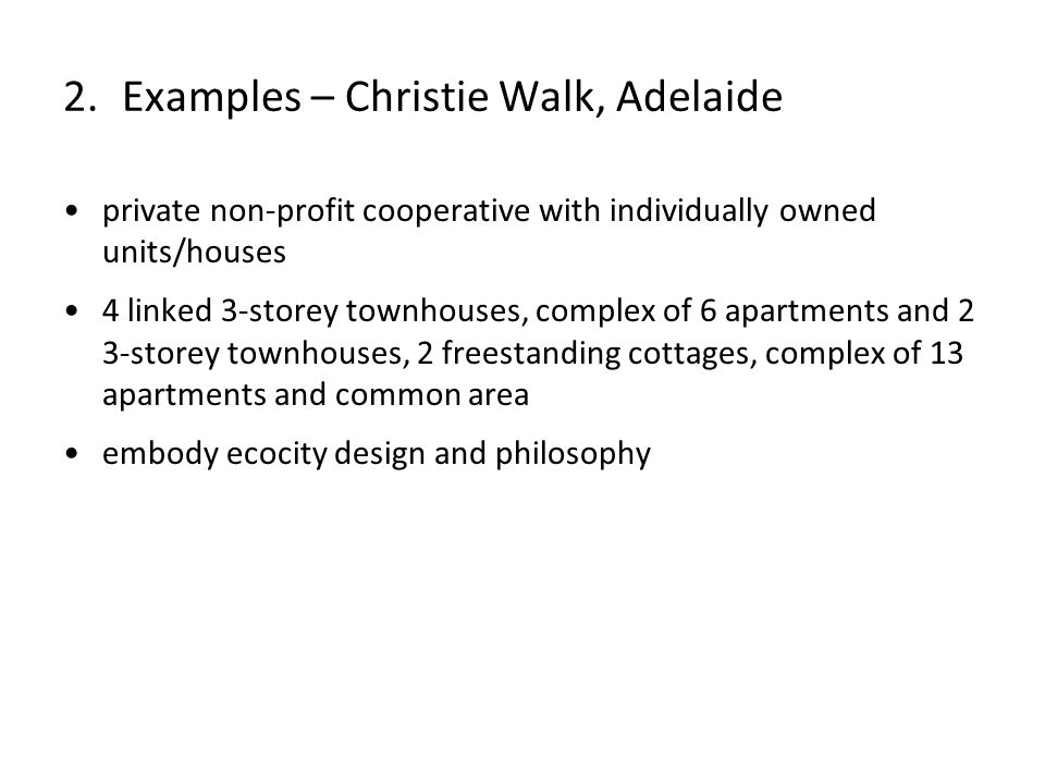 private non-profit cooperative with individually owned units/houses 4 linked 3-storey townhouses, complex of 6 apartments and 2 3-storey townhouses, 2 freestanding cottages, complex of 13 apartments and common area embody ecocity design and philosophy 2.Examples – Christie Walk, Adelaide