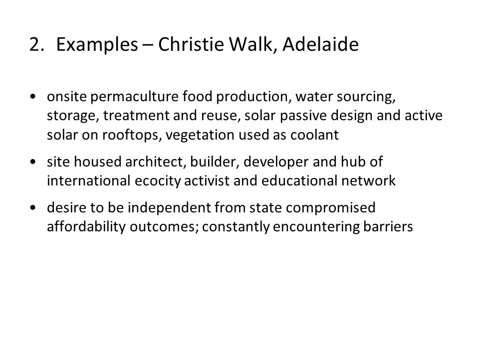 onsite permaculture food production, water sourcing, storage, treatment and reuse, solar passive design and active solar on rooftops, vegetation used as coolant site housed architect, builder, developer and hub of international ecocity activist and educational network desire to be independent from state compromised affordability outcomes; constantly encountering barriers 2.Examples – Christie Walk, Adelaide