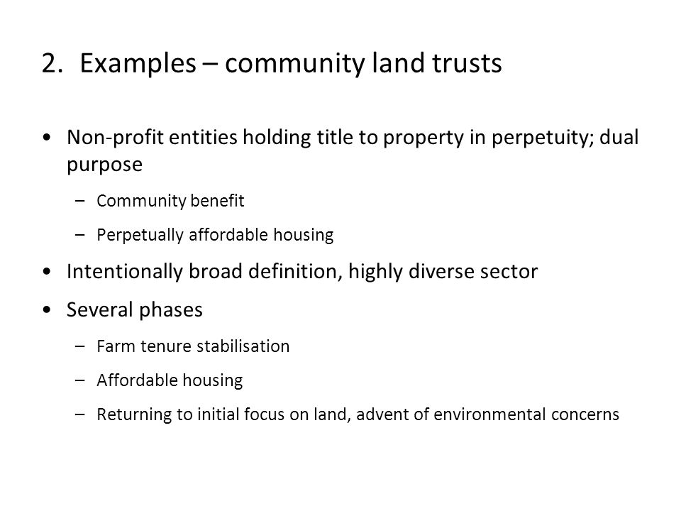 Non-profit entities holding title to property in perpetuity; dual purpose –Community benefit –Perpetually affordable housing Intentionally broad definition, highly diverse sector Several phases –Farm tenure stabilisation –Affordable housing –Returning to initial focus on land, advent of environmental concerns 2.Examples – community land trusts