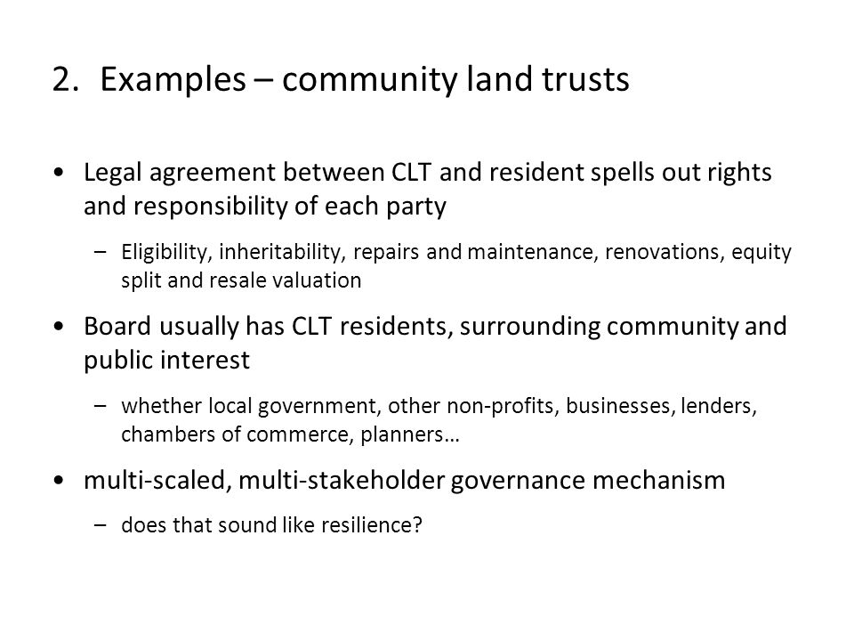 Legal agreement between CLT and resident spells out rights and responsibility of each party –Eligibility, inheritability, repairs and maintenance, renovations, equity split and resale valuation Board usually has CLT residents, surrounding community and public interest –whether local government, other non-profits, businesses, lenders, chambers of commerce, planners… multi-scaled, multi-stakeholder governance mechanism –does that sound like resilience.