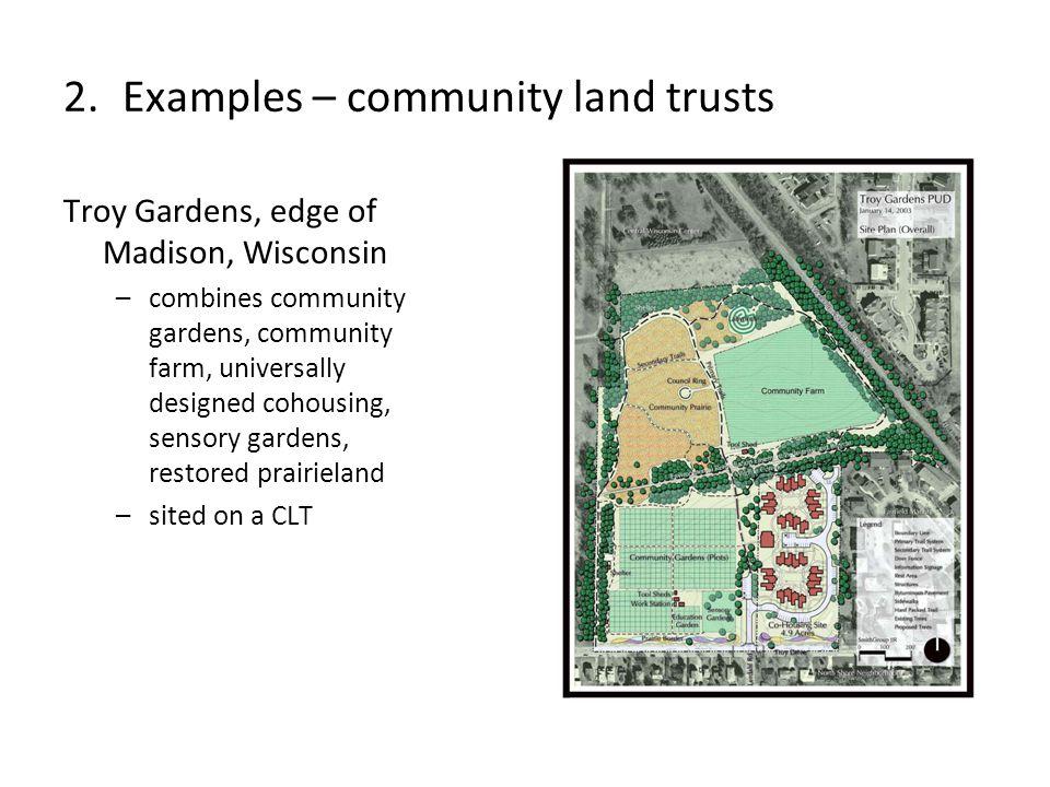Troy Gardens, edge of Madison, Wisconsin –combines community gardens, community farm, universally designed cohousing, sensory gardens, restored prairieland –sited on a CLT 2.Examples – community land trusts