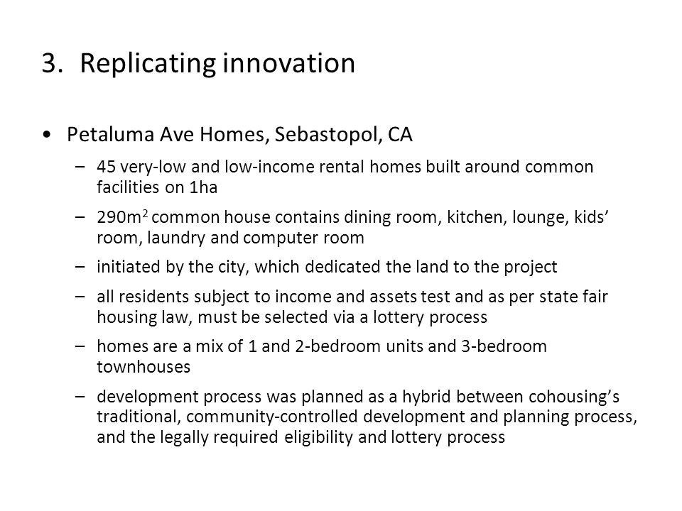 Petaluma Ave Homes, Sebastopol, CA –45 very-low and low-income rental homes built around common facilities on 1ha –290m 2 common house contains dining room, kitchen, lounge, kids room, laundry and computer room –initiated by the city, which dedicated the land to the project –all residents subject to income and assets test and as per state fair housing law, must be selected via a lottery process –homes are a mix of 1 and 2-bedroom units and 3-bedroom townhouses –development process was planned as a hybrid between cohousings traditional, community-controlled development and planning process, and the legally required eligibility and lottery process 3.Replicating innovation