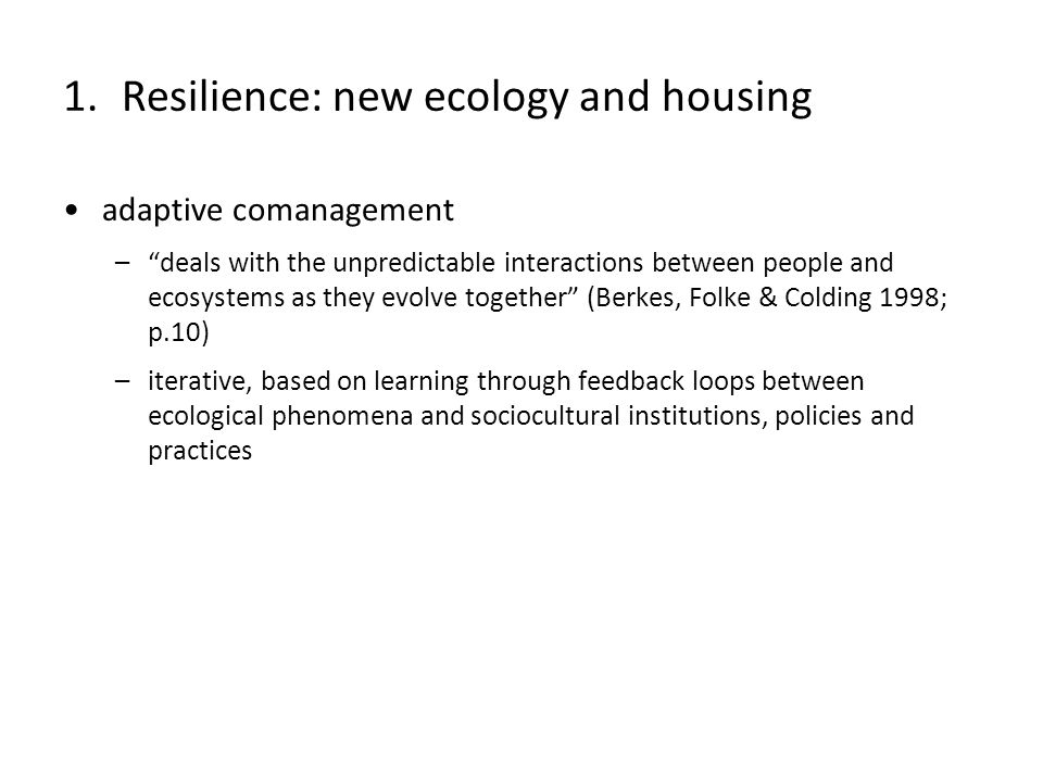 adaptive comanagement –deals with the unpredictable interactions between people and ecosystems as they evolve together (Berkes, Folke & Colding 1998; p.10) –iterative, based on learning through feedback loops between ecological phenomena and sociocultural institutions, policies and practices 1.Resilience: new ecology and housing