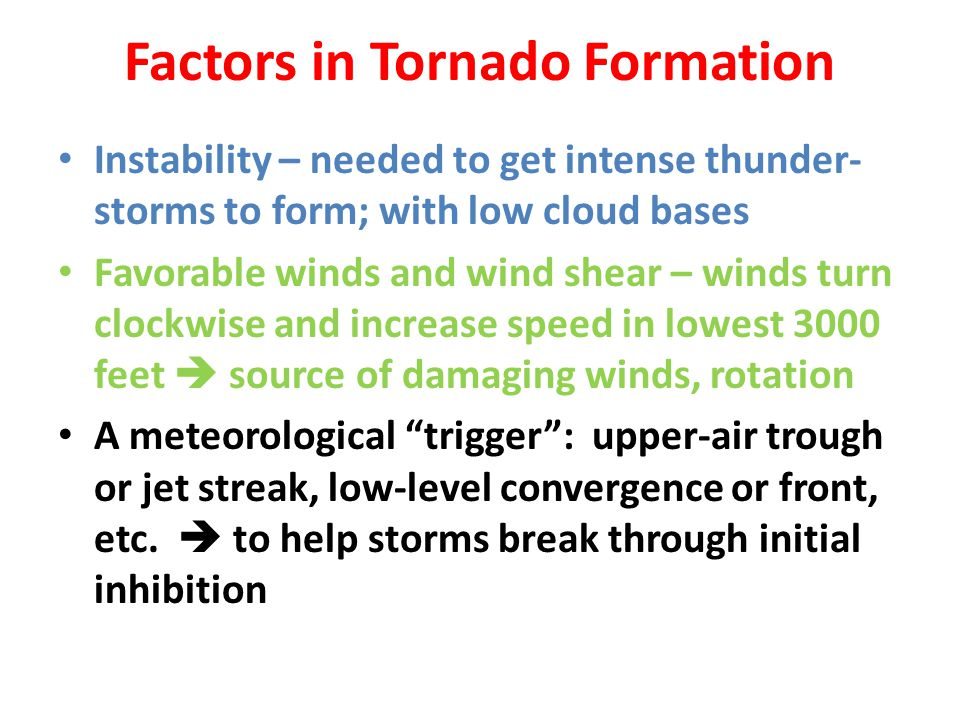 Factors in Tornado Formation Instability – needed to get intense thunder- storms to form; with low cloud bases Favorable winds and wind shear – winds turn clockwise and increase speed in lowest 3000 feet source of damaging winds, rotation A meteorological trigger: upper-air trough or jet streak, low-level convergence or front, etc.