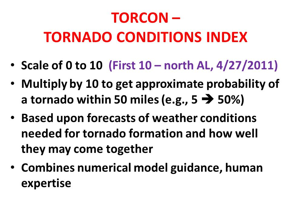TORCON – TORNADO CONDITIONS INDEX Scale of 0 to 10 (First 10 – north AL, 4/27/2011) Multiply by 10 to get approximate probability of a tornado within 50 miles (e.g., 5 50%) Based upon forecasts of weather conditions needed for tornado formation and how well they may come together Combines numerical model guidance, human expertise