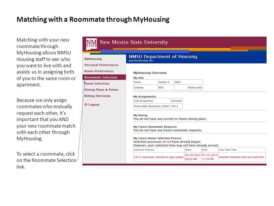 Matching with a Roommate through MyHousing Matching with your new roommate through MyHousing allows NMSU Housing staff to see who you want to live with and assists us in assigning both of you to the same room or apartment.