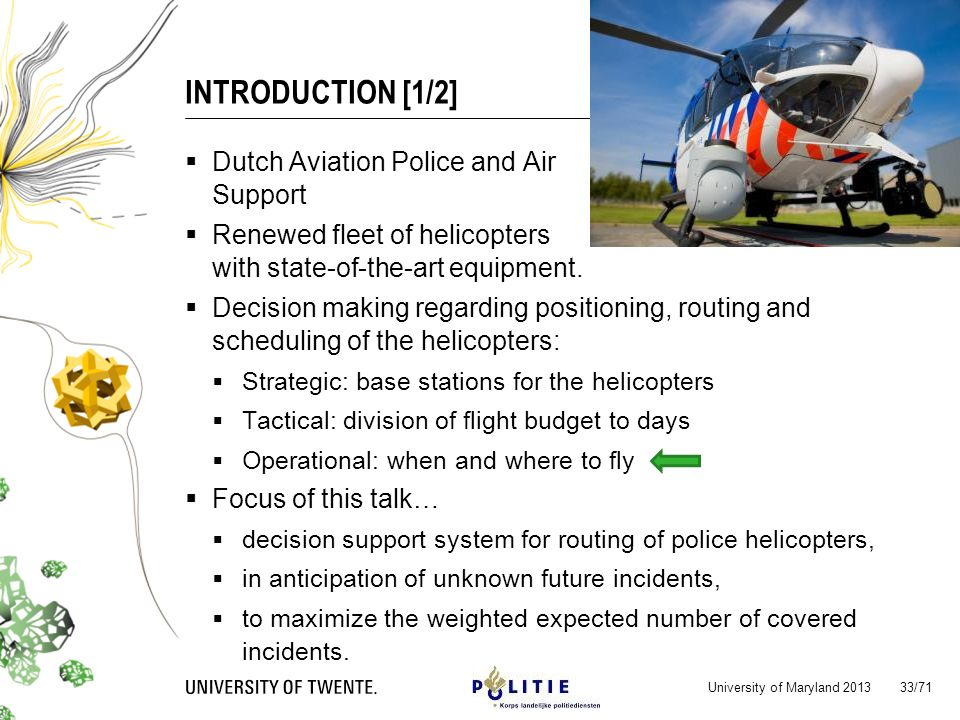 INTRODUCTION [1/2] University of Maryland 2013 33/71 Dutch Aviation Police and Air Support Renewed fleet of helicopters with state-of-the-art equipment.