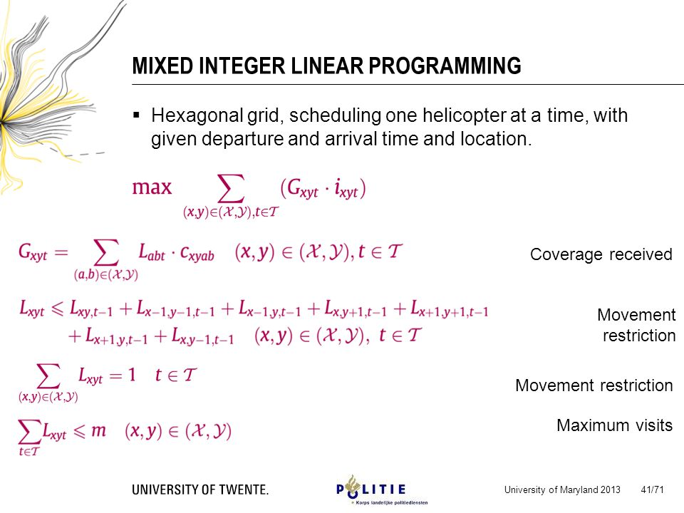 MIXED INTEGER LINEAR PROGRAMMING University of Maryland 2013 41/71 Coverage received Movement restriction Maximum visits Movement restriction Hexagonal grid, scheduling one helicopter at a time, with given departure and arrival time and location.