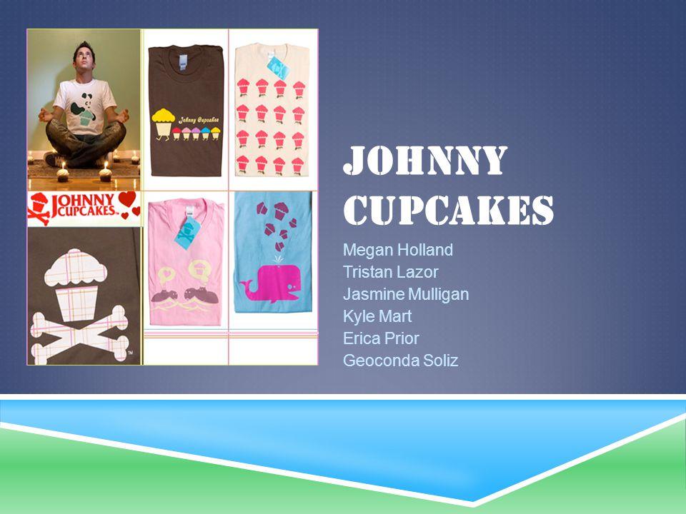 JOHNNY CUPCAKES Megan Holland Tristan Lazor Jasmine Mulligan Kyle Mart Erica Prior Geoconda Soliz