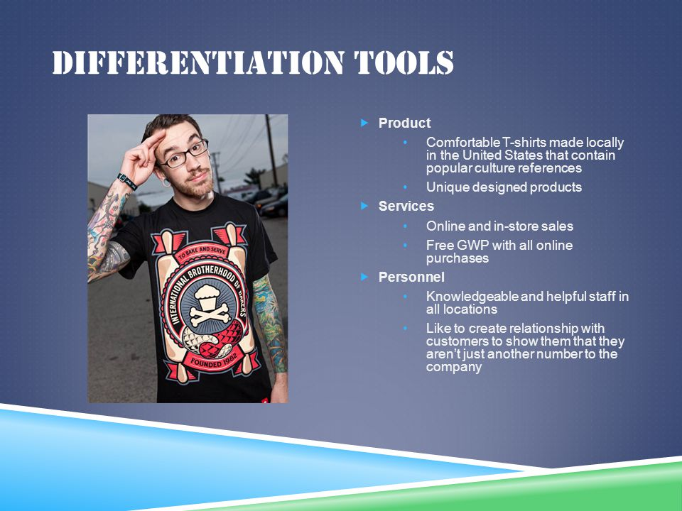 DIFFERENTIATION TOOLS Product Comfortable T-shirts made locally in the United States that contain popular culture references Unique designed products