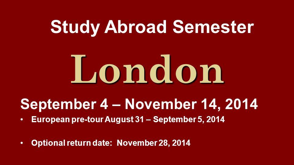 Study Abroad Semester London September 4 – November 14, 2014 European pre-tour August 31 – September 5, 2014 Optional return date: November 28, 2014