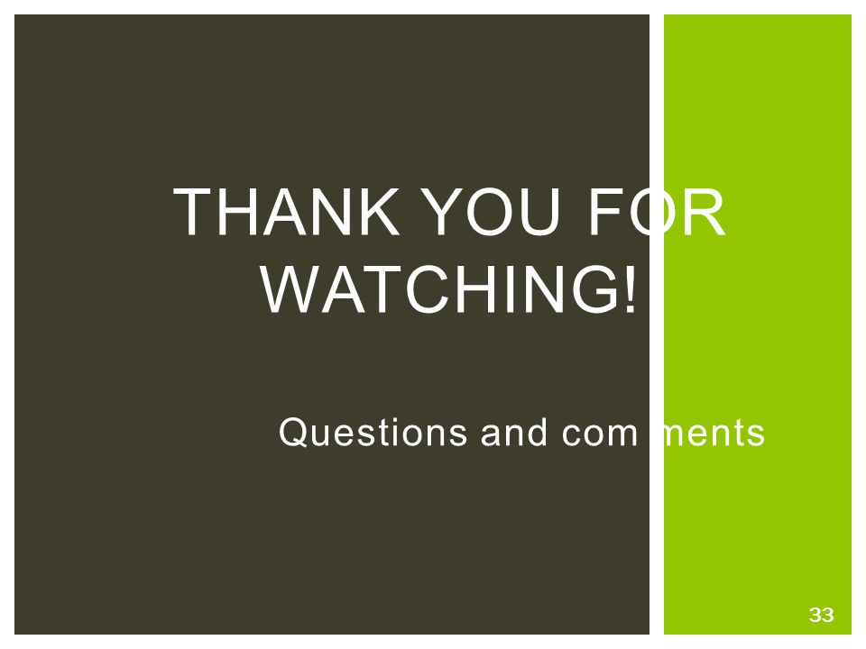 THANK YOU FOR WATCHING! Questions and com ments 33