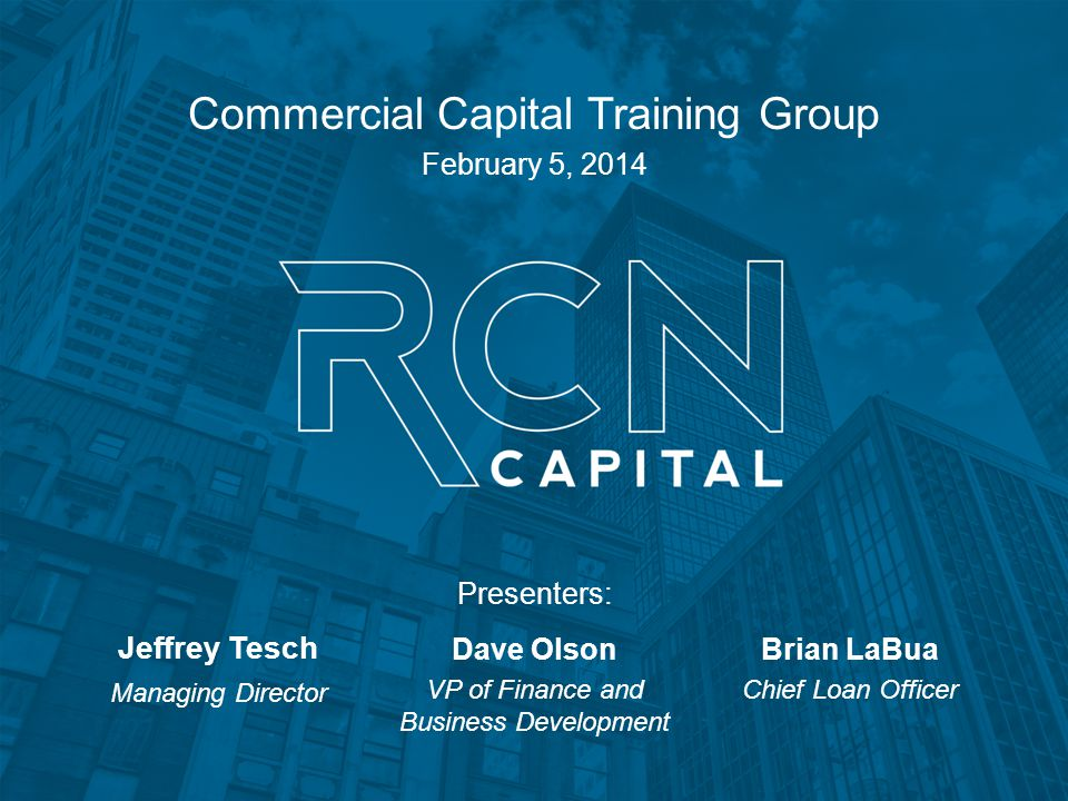 Commercial Capital Training Group February 5, 2014 Jeffrey Tesch Managing Director Dave Olson VP of Finance and Business Development Brian LaBua Chief