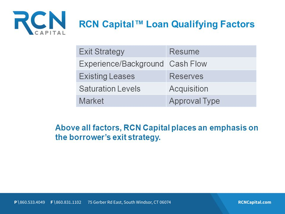 RCN Capital Loan Qualifying Factors Above all factors, RCN Capital places an emphasis on the borrowers exit strategy. Exit StrategyResume Experience/B