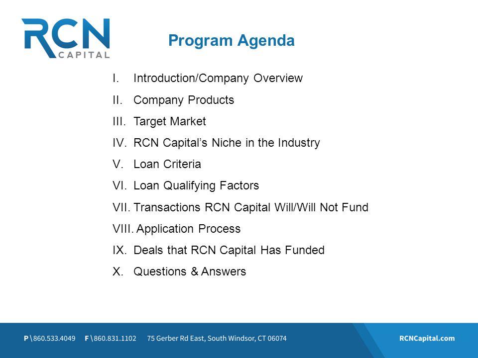 Program Agenda I.Introduction/Company Overview II.Company Products III.Target Market IV.RCN Capitals Niche in the Industry V.Loan Criteria VI.Loan Qua