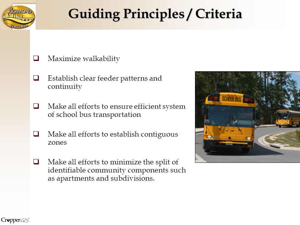 Maximize walkability Establish clear feeder patterns and continuity Make all efforts to ensure efficient system of school bus transportation Make all efforts to establish contiguous zones Make all efforts to minimize the split of identifiable community components such as apartments and subdivisions.