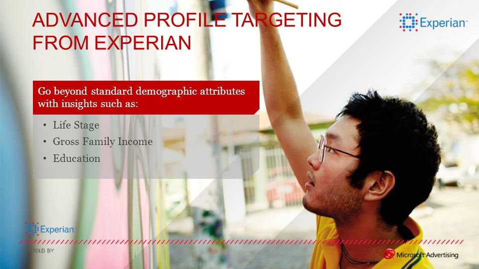 ADVANCED PROFILE TARGETING FROM EXPERIAN Go beyond standard demographic attributes with insights such as: Life Stage Gross Family Income Education