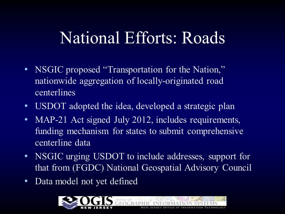 National Efforts: Roads NSGIC proposed Transportation for the Nation, nationwide aggregation of locally-originated road centerlines USDOT adopted the idea, developed a strategic plan MAP-21 Act signed July 2012, includes requirements, funding mechanism for states to submit comprehensive centerline data NSGIC urging USDOT to include addresses, support for that from (FGDC) National Geospatial Advisory Council Data model not yet defined