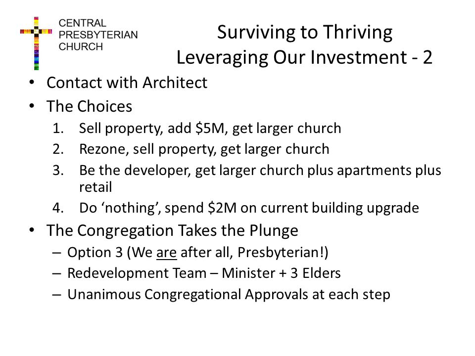 Surviving to Thriving Leveraging Our Investment - 2 Contact with Architect The Choices 1.Sell property, add $5M, get larger church 2.Rezone, sell property, get larger church 3.Be the developer, get larger church plus apartments plus retail 4.Do nothing, spend $2M on current building upgrade The Congregation Takes the Plunge – Option 3 (We are after all, Presbyterian!) – Redevelopment Team – Minister + 3 Elders – Unanimous Congregational Approvals at each step