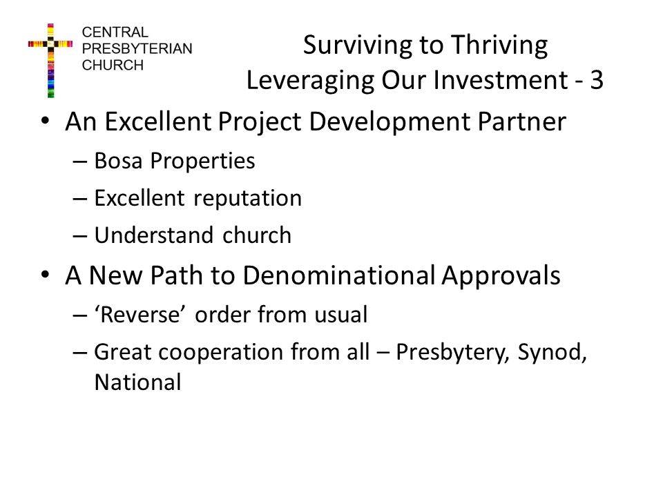 Surviving to Thriving Leveraging Our Investment - 3 An Excellent Project Development Partner – Bosa Properties – Excellent reputation – Understand church A New Path to Denominational Approvals – Reverse order from usual – Great cooperation from all – Presbytery, Synod, National