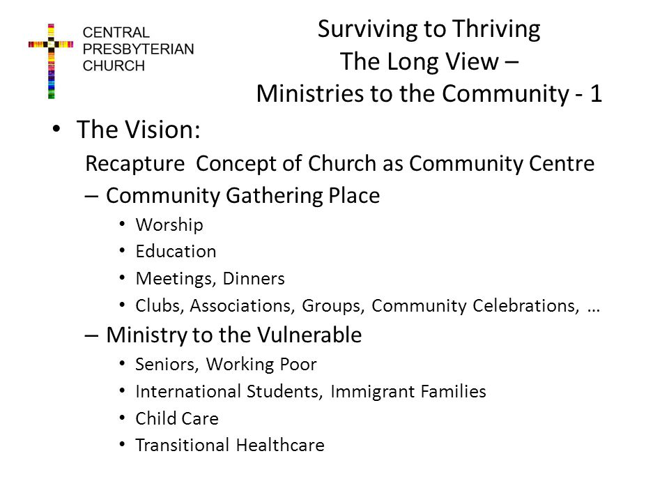 Surviving to Thriving The Long View – Ministries to the Community - 1 The Vision: Recapture Concept of Church as Community Centre – Community Gathering Place Worship Education Meetings, Dinners Clubs, Associations, Groups, Community Celebrations, … – Ministry to the Vulnerable Seniors, Working Poor International Students, Immigrant Families Child Care Transitional Healthcare