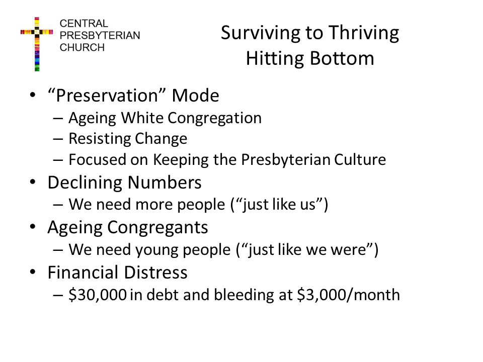 Surviving to Thriving Hitting Bottom Preservation Mode – Ageing White Congregation – Resisting Change – Focused on Keeping the Presbyterian Culture Declining Numbers – We need more people (just like us) Ageing Congregants – We need young people (just like we were) Financial Distress – $30,000 in debt and bleeding at $3,000/month