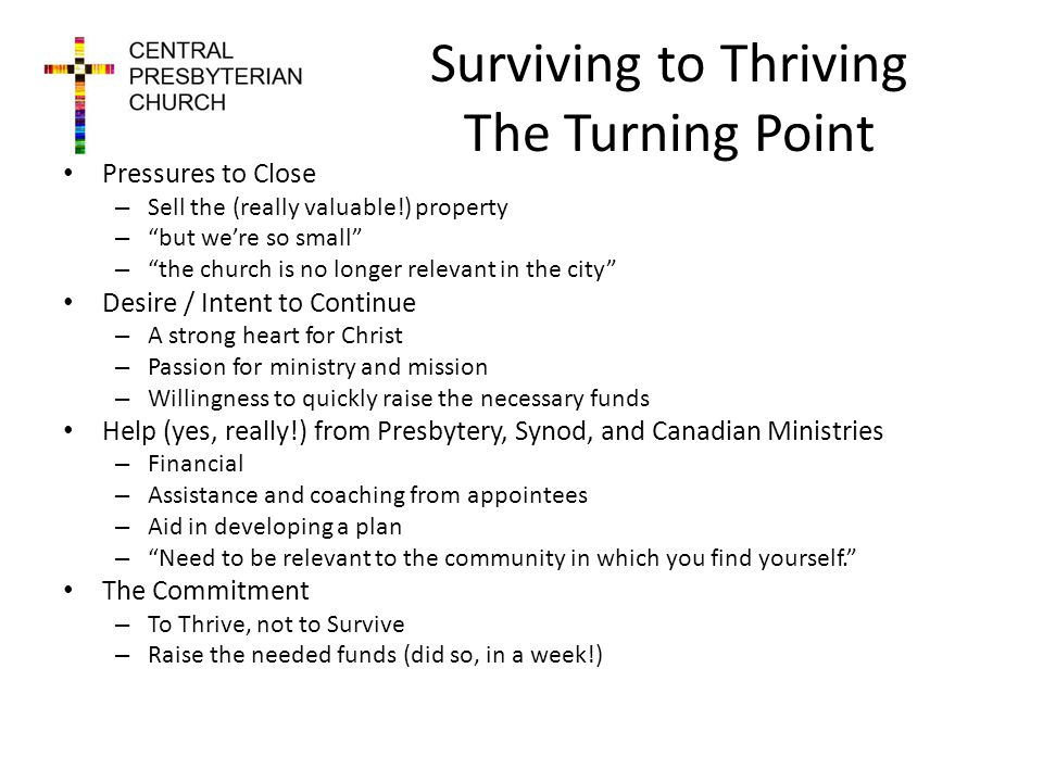 Surviving to Thriving The Turning Point Pressures to Close – Sell the (really valuable!) property – but were so small – the church is no longer relevant in the city Desire / Intent to Continue – A strong heart for Christ – Passion for ministry and mission – Willingness to quickly raise the necessary funds Help (yes, really!) from Presbytery, Synod, and Canadian Ministries – Financial – Assistance and coaching from appointees – Aid in developing a plan – Need to be relevant to the community in which you find yourself.