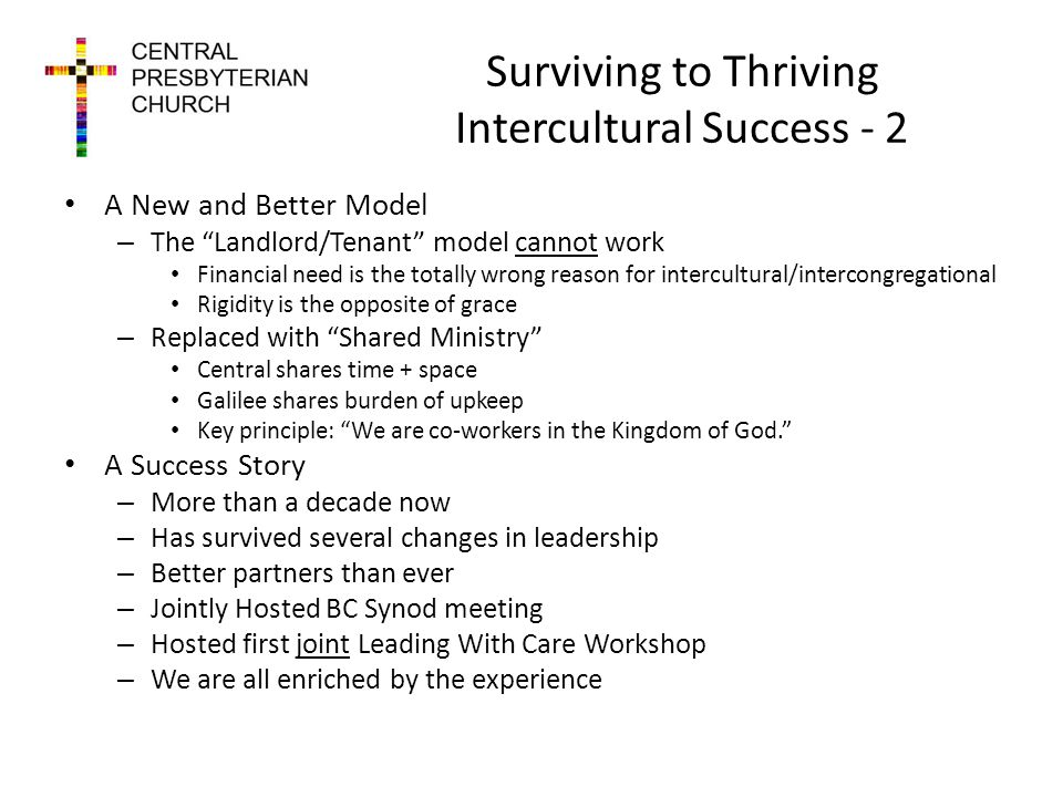 Surviving to Thriving Intercultural Success - 2 A New and Better Model – The Landlord/Tenant model cannot work Financial need is the totally wrong reason for intercultural/intercongregational Rigidity is the opposite of grace – Replaced with Shared Ministry Central shares time + space Galilee shares burden of upkeep Key principle: We are co-workers in the Kingdom of God.
