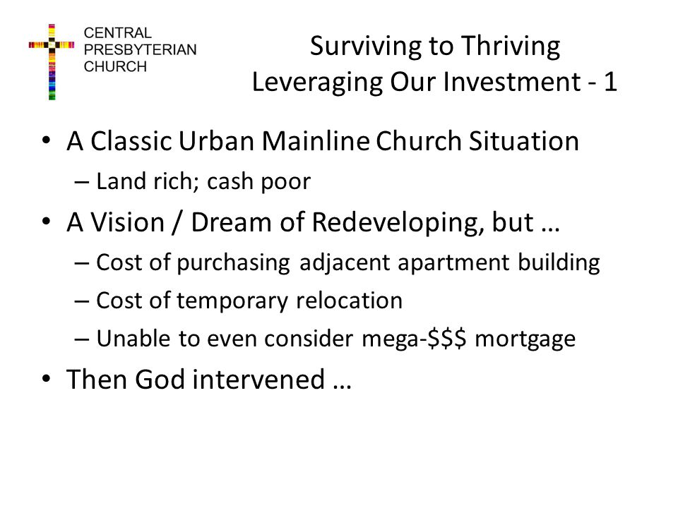Surviving to Thriving Leveraging Our Investment - 1 A Classic Urban Mainline Church Situation – Land rich; cash poor A Vision / Dream of Redeveloping, but … – Cost of purchasing adjacent apartment building – Cost of temporary relocation – Unable to even consider mega-$$$ mortgage Then God intervened …