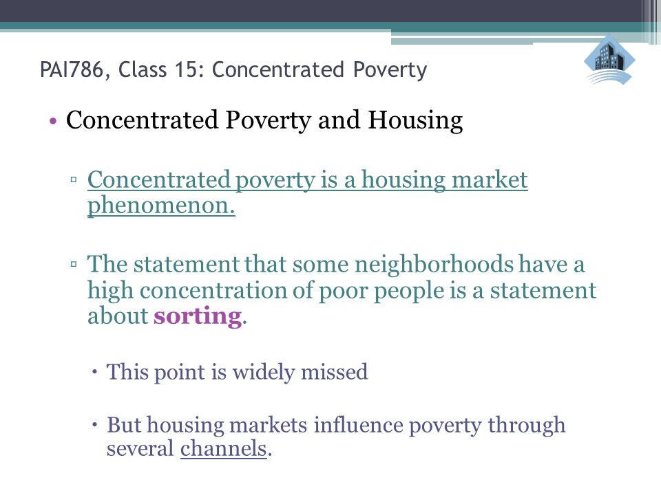 PAI786, Class 15: Concentrated Poverty Concentrated Poverty and Housing Concentrated poverty is a housing market phenomenon. The statement that some n
