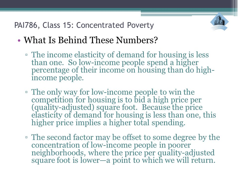 PAI786, Class 15: Concentrated Poverty What Is Behind These Numbers? The income elasticity of demand for housing is less than one. So low-income peopl
