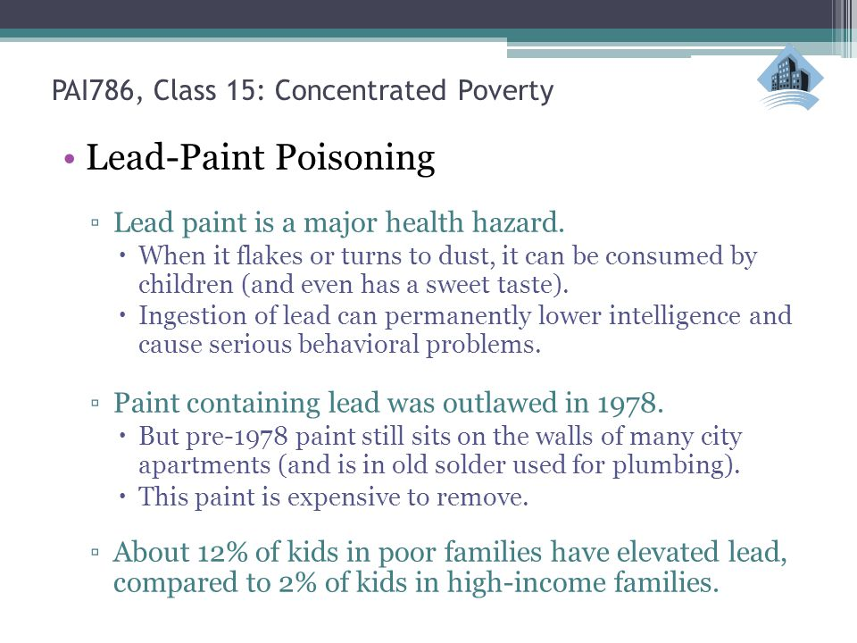 PAI786, Class 15: Concentrated Poverty Lead-Paint Poisoning Lead paint is a major health hazard. When it flakes or turns to dust, it can be consumed b