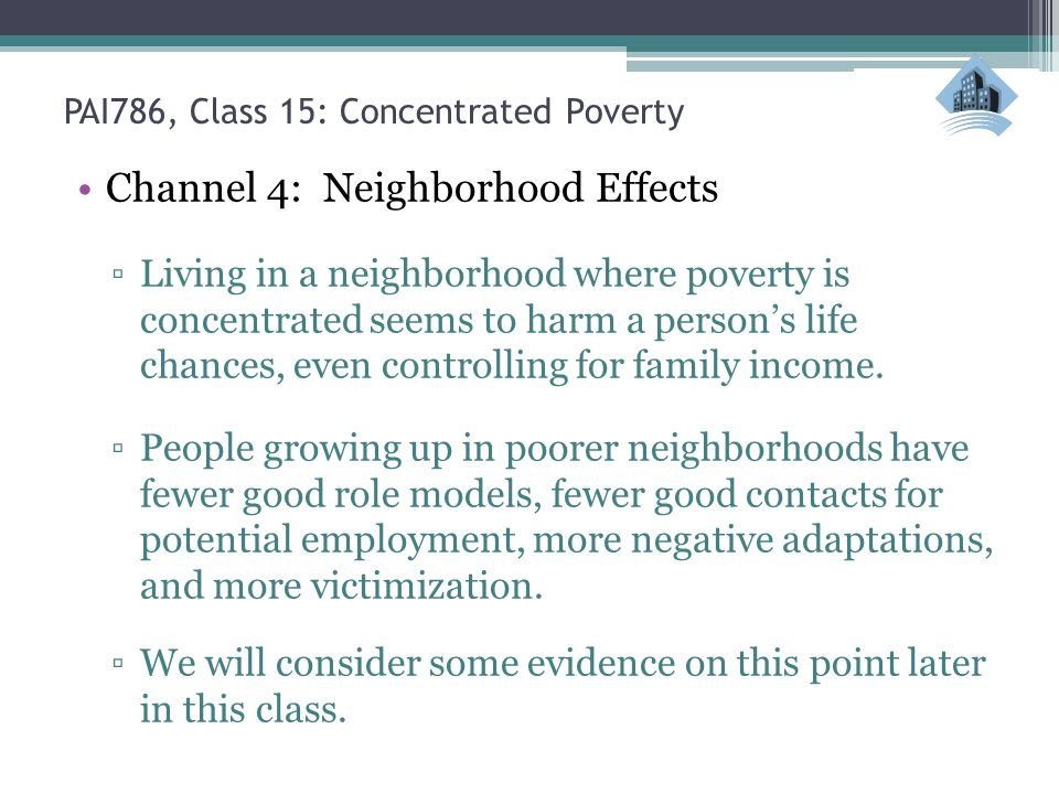 PAI786, Class 15: Concentrated Poverty Channel 4: Neighborhood Effects Living in a neighborhood where poverty is concentrated seems to harm a persons