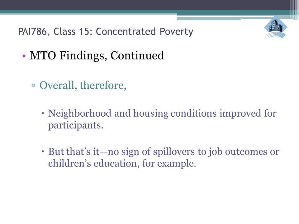 PAI786, Class 15: Concentrated Poverty MTO Findings, Continued Overall, therefore, Neighborhood and housing conditions improved for participants. But
