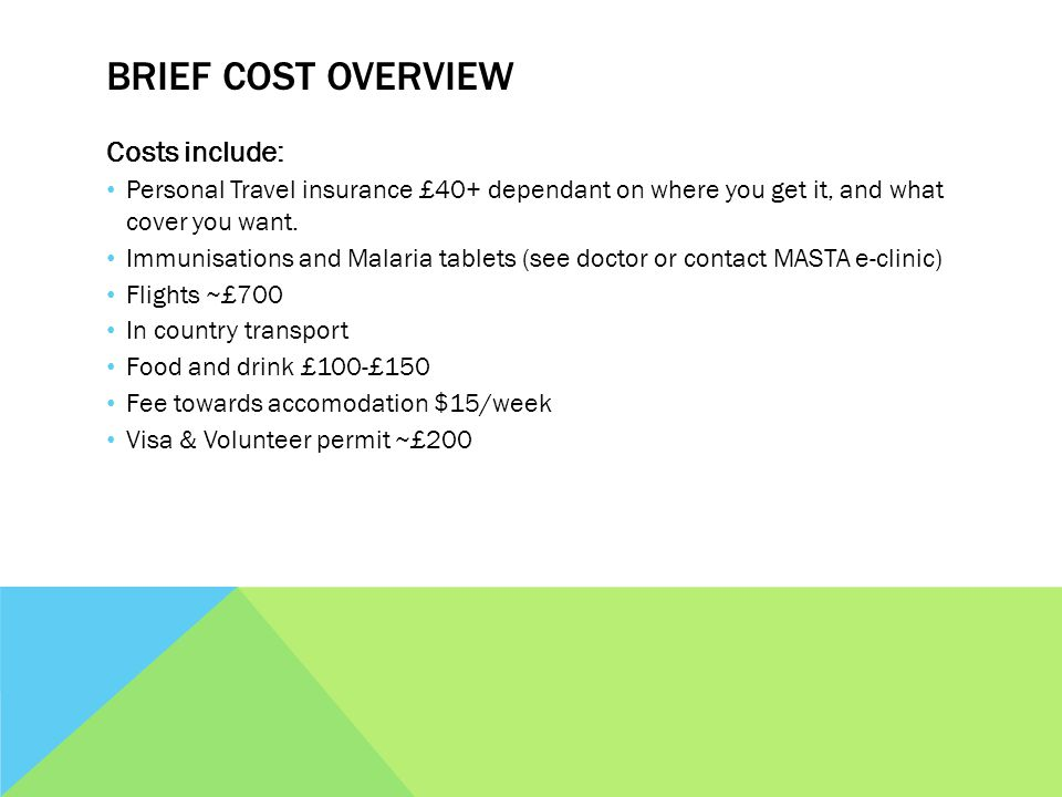 BRIEF COST OVERVIEW Costs include: Personal Travel insurance £40+ dependant on where you get it, and what cover you want. Immunisations and Malaria ta