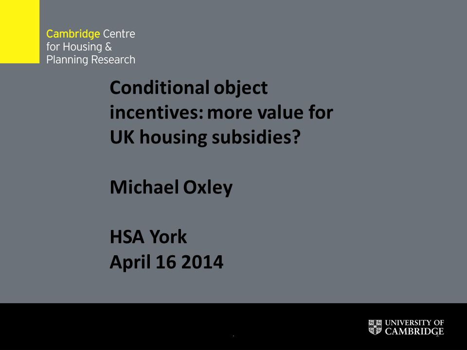 .1 Conditional object incentives: more value for UK housing subsidies? Michael Oxley HSA York April 16 2014