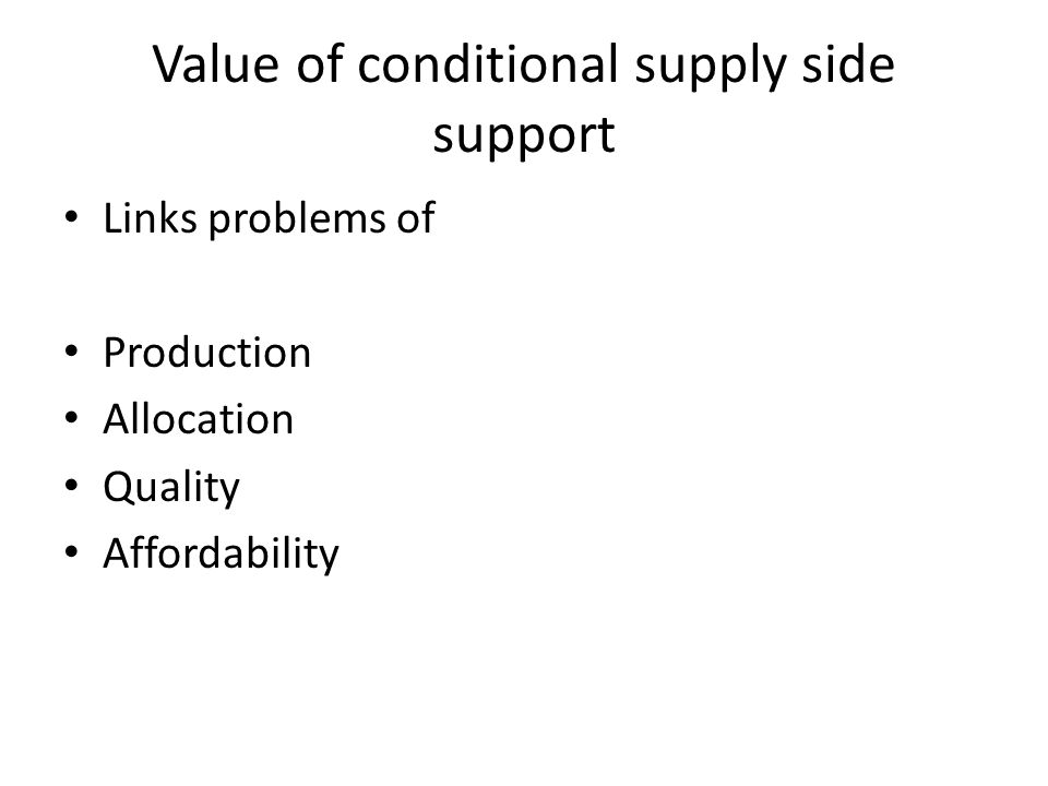 Value of conditional supply side support Links problems of Production Allocation Quality Affordability