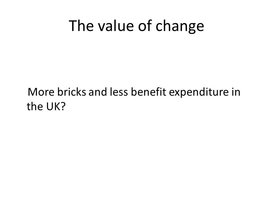 The value of change More bricks and less benefit expenditure in the UK?