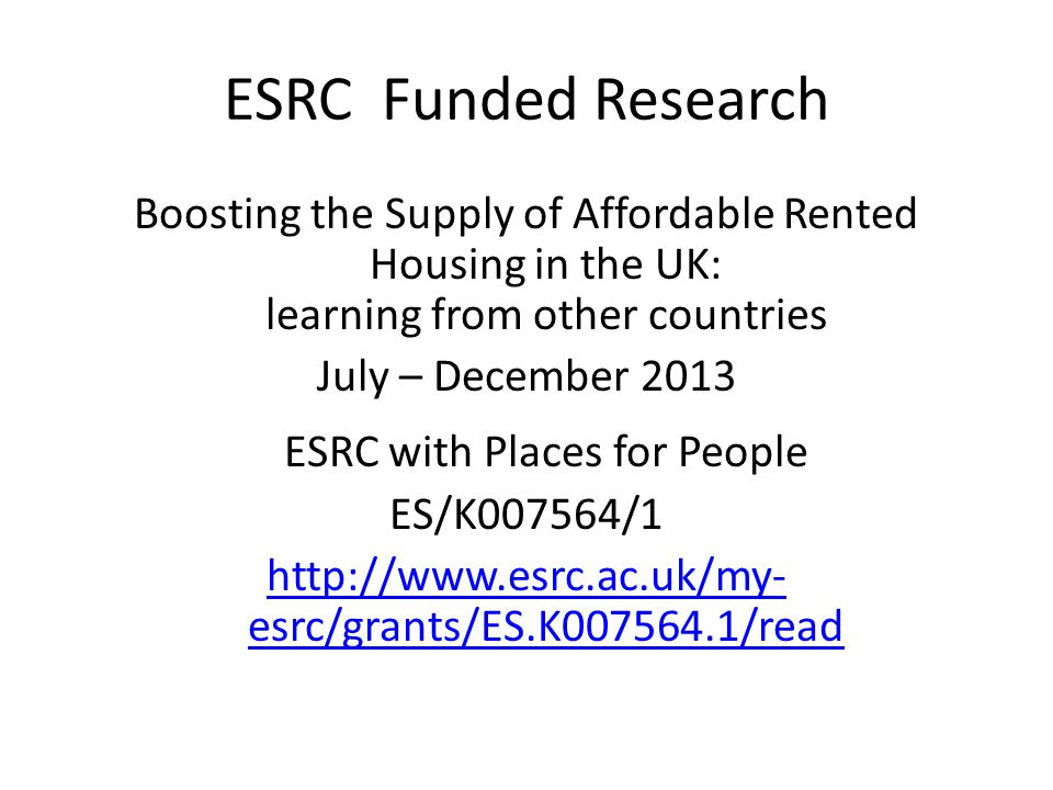 ESRC Funded Research Boosting the Supply of Affordable Rented Housing in the UK: learning from other countries July – December 2013 ESRC with Places f