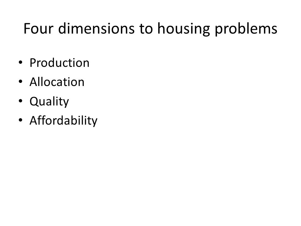 Four dimensions to housing problems Production Allocation Quality Affordability